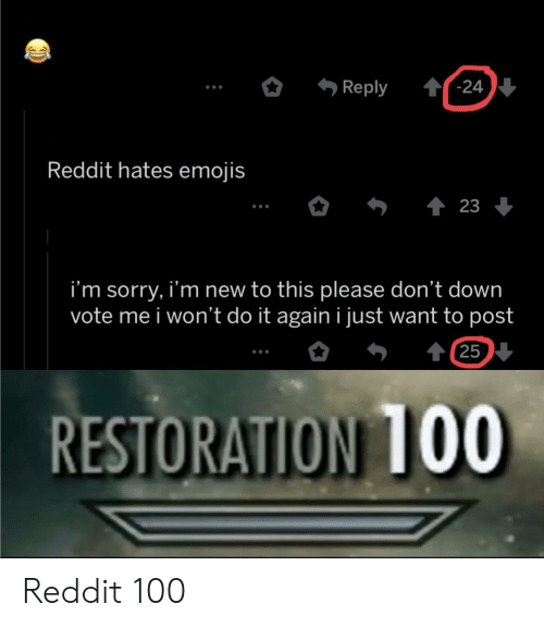 I Wont Do It Again: '-24  Reply  Reddit hates emojis  23  i'm sorry, i'm new to this please don't down  vote me i won't do it again i just want to post  t 25  RESTORATION 1OO Reddit 100