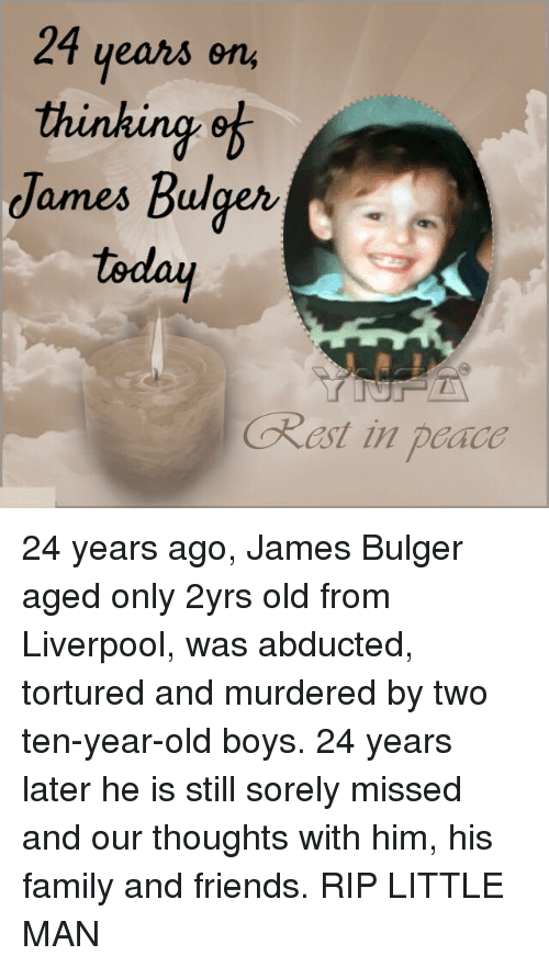 torturous: 24 years on  thinking of  James Bulger  today  Okast in padco 24 years ago, James Bulger aged only 2yrs old from Liverpool, was abducted, tortured and murdered by two ten-year-old boys. 24 years later he is still sorely missed and our thoughts with him, his family and friends. RIP LITTLE MAN
