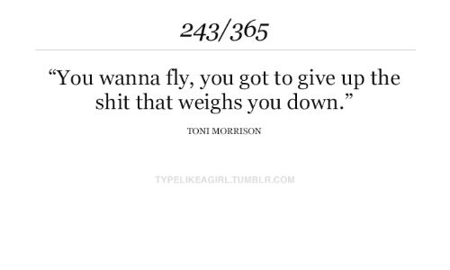 """Shit, Tumblr, and Toni Morrison: 243/365  """"You wanna fly, you got to give up the  shit that weighs you down.""""  TONI MORRISON  TYPELIKEAGIRL.TUMBLR.COM"""