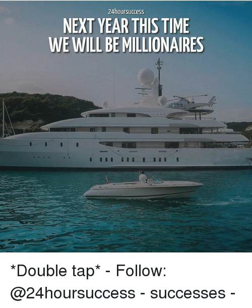 Memes, Time, and 🤖: 24hoursuccess  NEXT YEAR THIS TIME  WE WILL BE MILLIONAIRES *Double tap* - Follow: @24hoursuccess - successes -