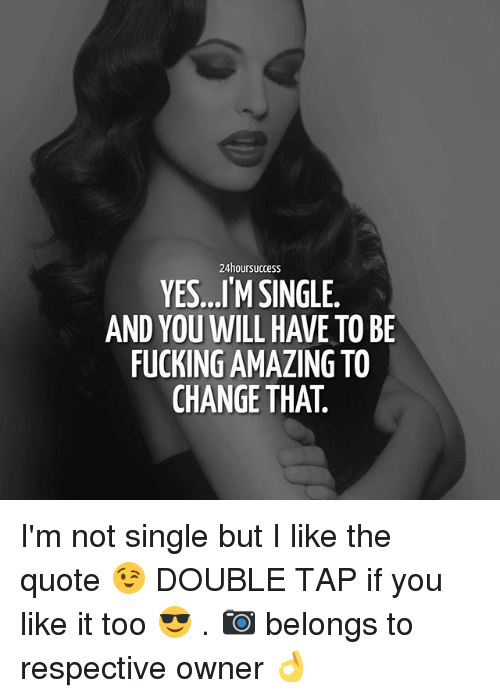 Not Single: 24hoursuccess  YES...IM SINGLE.  FUCKING AMAZING TO  CHANGE THAT I'm not single but I like the quote 😉 DOUBLE TAP if you like it too 😎 . 📷 belongs to respective owner 👌