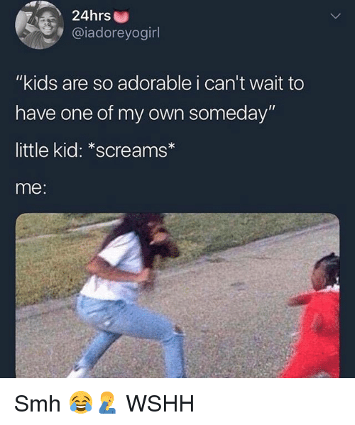 "Memes, Smh, and Wshh: 24hrs  @iadoreyogirl  ""kids are so adorable i can't wait to  have one of my own someday'""  little kid: *screams  me: Smh 😂🤦‍♂️ WSHH"