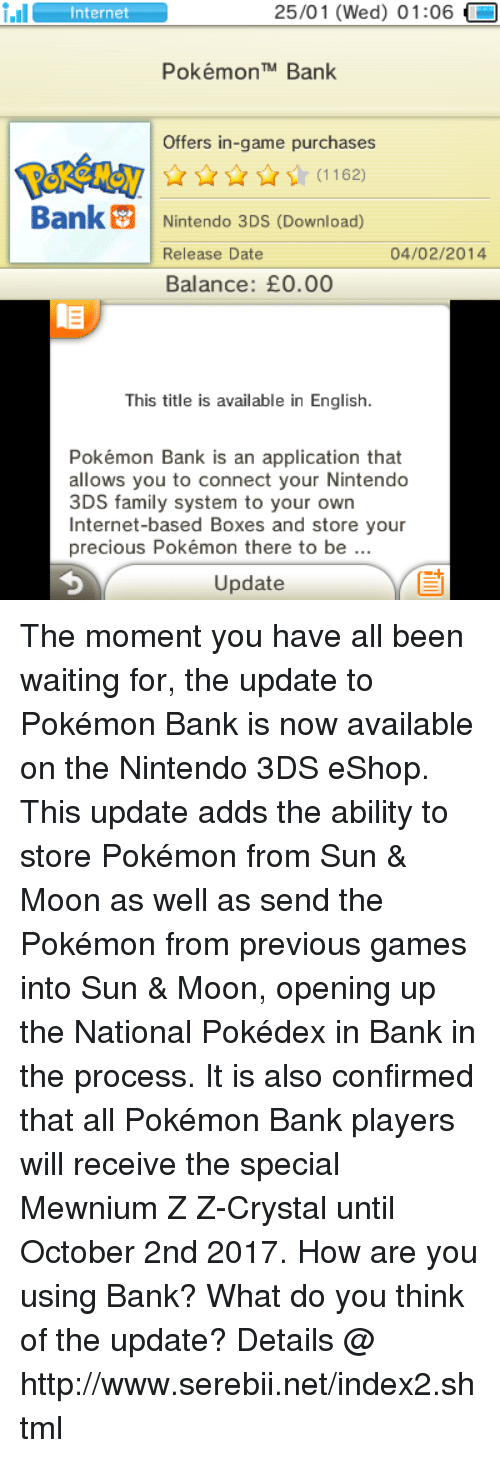 Sun Moon: 25/01 (Wed) 01:06  i.Il  Internet  Pokémon TM Bank  Offers in-game purchases  Bank Nintendo 3DS (Download)  04/02/2014  Release Date  Balance: E0.00  This title is available in English.  Pokémon Bank is an application that  allows you to connect your Nintendo  3DS family system to your own  Internet-based Boxes and store your  precious Pokémon there to be  Update The moment you have all been waiting for, the update to Pokémon Bank is now available on the Nintendo 3DS eShop. This update adds the ability to store Pokémon from Sun & Moon as well as send the Pokémon from previous games into Sun & Moon, opening up the National Pokédex in Bank in the process. It is also confirmed that all Pokémon Bank players will receive the special Mewnium Z Z-Crystal until October 2nd 2017. How are you using Bank? What do you think of the update? Details @ http://www.serebii.net/index2.shtml