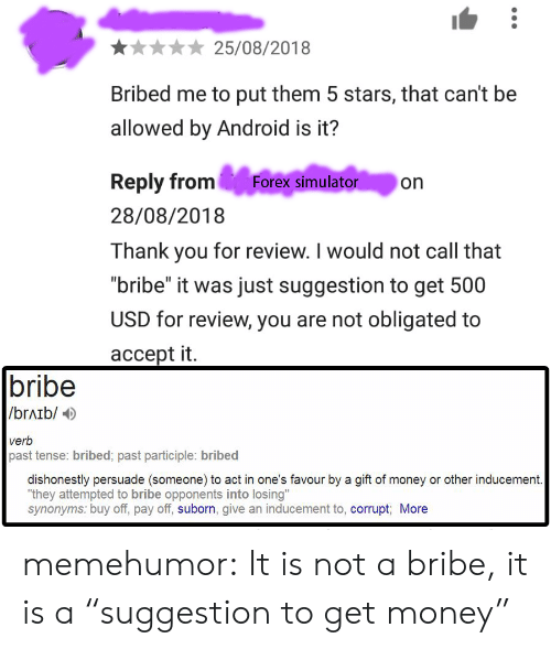 "Android, Get Money, and Money: 25/08/2018  Bribed me to put them 5 stars, that can't be  allowed by Android is it?  Reply from Forex simulator on  28/08/2018  Thank you for review. I would not call that  ""bribe"" it was just suggestion to get 500  USD for review, you are not obligated to  accept it.  bribe  /brAib/  verb  past tense: bribed; past participle: bribed  dishonestly persuade (someone) to act in one's favour by a gift of money or other inducement  ""they attempted to bribe opponents into losing""  synonyms: buy off, pay off, suborn, give an inducement to, corrupt More memehumor:  It is not a bribe, it is a ""suggestion to get money"""