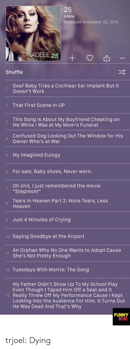 """Him Off: 25  Adele  Released November 20, 2015  ADELE 25  Shuffle  Deaf Baby Tries a Cochlear Ear Implant But It  Doesn't Work  2 That First Scene in UP  This Song Is About My Boyfriend Cheating on  3  Me While I Was at My Mom's Funeral  Confused Dog Looking Out The Window for His  Owner Who's at War  4  5 My Imagined Eulogy  6 For sale, Baby shoes, Never worn.  Oh shit, I just remembered the movie  """"Stepmom""""   Tears In Heaven Part 2: More Tears, Less  8  Heaven  9 Just 4 Minutes of Crying  10 Saying Goodbye at the Airport  An Orphan Who No One Wants to Adopt Cause  11  She's Not Pretty Enough  12 Tuesdays With Morrie: The Song  My Father Didn't Show Up To My School Play  Even Though I Taped Him Off a Seat and It  13 Really Threw Off My Performance Cause I Kept  Looking Into the Audience For Him. It Turns Out  He Was Dead And That's Why  FUNNY  8DIE trjoel:  Dying"""