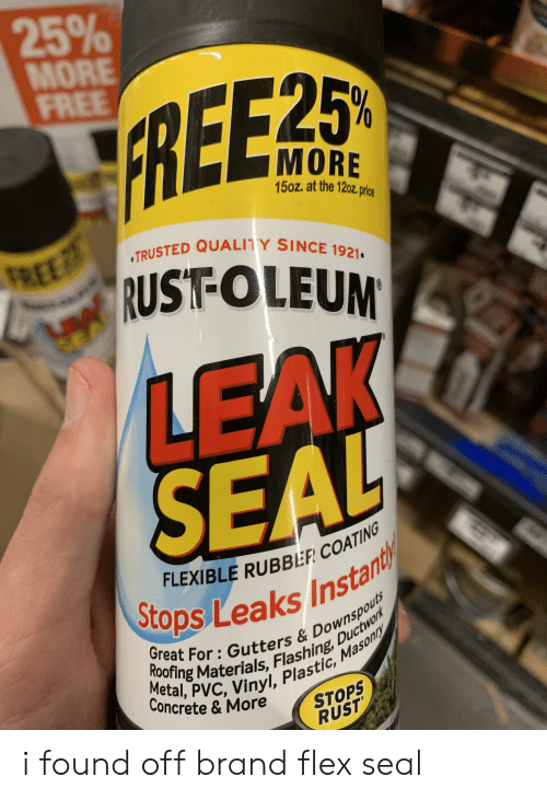 Flexing, Reddit, and Free: 25%  MORE  FREE  FREE 25  MORE  15oz. at the 120z, price  FREE  RUST-OLEUM  TRUSTED QUALITY SINCE 1921  LEAK  FLEXIBLE RUBBER COATING  Sto  Lops Leaks Instan  Great For: Gutters &Downspouts  Roofing Materials, Flashing, Ductwork  Metal, PVC, Vinyl, Plastic, Masonny  Concrete & More  STOPS  RUST i found off brand flex seal