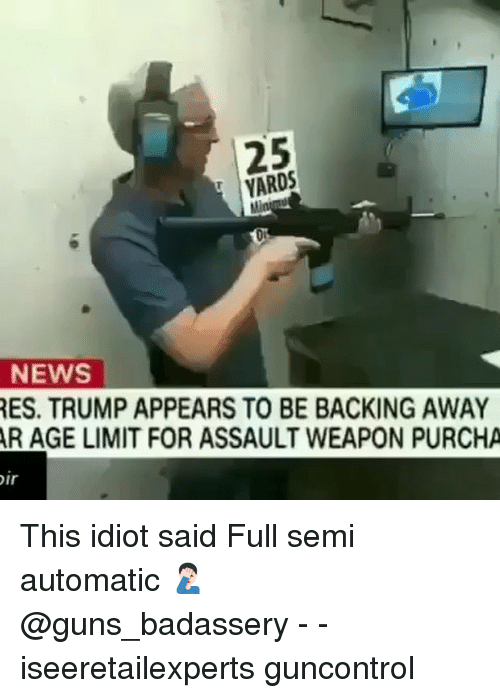 Backing Away: 25  YARDS  Di  NEWS  ES. TRUMP APPEARS TO BE BACKING AWAY  R AGE LIMIT FOR ASSAULT WEAPON PURCHA  ir This idiot said Full semi automatic 🤦🏻♂️ @guns_badassery - - iseeretailexperts guncontrol