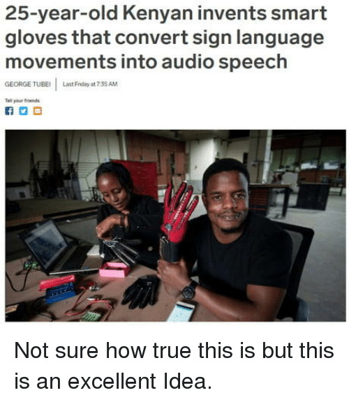 Friday, True, and Sign Language: 25-year-old Kenyan invents smart  gloves that convert sign language  movements into audio speech  GEORGE TUBE  Last Friday at 7 35 AM  Tell your triends Not sure how true this is but this is an excellent Idea.