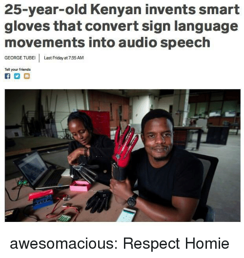 Friday, Friends, and Homie: 25-year-old Kenyan invents smart  gloves that convert sign language  movements into audio speech  GEORGE TUBE Last Friday at 7:35 AM  Tell your friends awesomacious:  Respect Homie