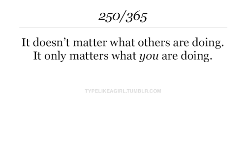 Are Doing: 250/365  It doesn't matter what others are doing  It only matters what you are doing  TYPELIKEAGIRL.TUMBLR.COM