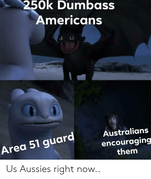 encouraging: 250k Dumbass  Americans  Australians  Area 51 guard  encouraging  them Us Aussies right now..