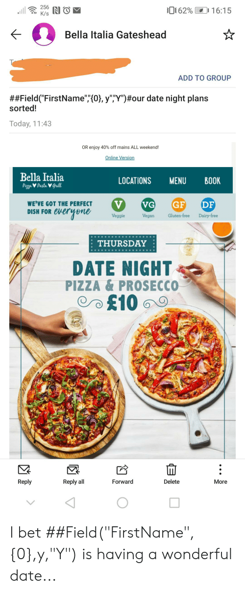 "I Bet, Pizza, and Vegan: 256  .ll  62%  16:15  K/s  Bella Italia Gateshead  ADD TO GROUP  ##Field (""FirstName"",(0, y""""Y"")#our date night plans  sorted!  Today, 11:43  OR enjoy 40% off mains ALL weekend!  Online Version  Bella Italia  PizzaV Pasta V grill  LOCATIONS  MENU  ВОK  V  everyene  GF  DF  VG  WE'VE GOT THE PERFECT  DISH FOR e  Gluten-free  Dairy-free  Veggie  Vegan  THURSDAY  DATE NIGHT  PIZZA &PROSECCO  £10  Forward  Delete  Reply  Reply all  More I bet ##Field(""FirstName"",{0},y,""Y"") is having a wonderful date..."
