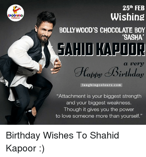 """birthday wish: 25th FEB  Wishing  i 00D  CHocOLATE Boy  """"SASHA'  SAHIO KAPOOR  a very  appy irthday  laughing colours.com  """"Attachment is your biggest strength  and your biggest weakness  Though it gives you the power  to love someone more than yourself."""" Birthday Wishes To Shahid Kapoor :)"""