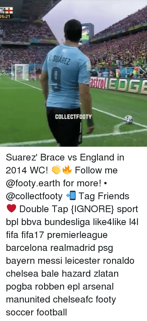 bpl: 26:21  COLLECTFOOTY  EDGE Suarez' Brace vs England in 2014 WC! 👏🔥 Follow me @footy.earth for more! • @collectfooty 📲 Tag Friends ❤️ Double Tap {IGNORE} sport bpl bbva bundesliga like4like l4l fifa fifa17 premierleague barcelona realmadrid psg bayern messi leicester ronaldo chelsea bale hazard zlatan pogba robben epl arsenal manunited chelseafc footy soccer football