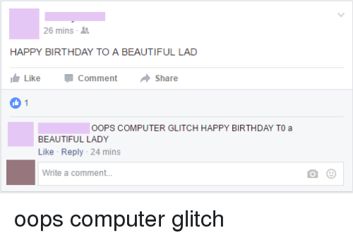 beauty lady: 26 mins  HAPPY BIRTHDAY TO A BEAUTIFUL LAD  Like Comment  a Share  1  OOPS COMPUTER GLITCH HAPPY BIRTHDAY TO a  BEAUTIFUL LADY  Like Reply 24 mins  Write a comment... oops computer glitch