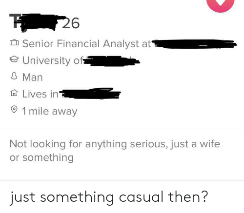Wife, Looking, and University: 26  Senior Financial Analyst at  University of  8 Man  Lives in  1 mile away  Not looking for anything serious, just a wife  or something just something casual then?