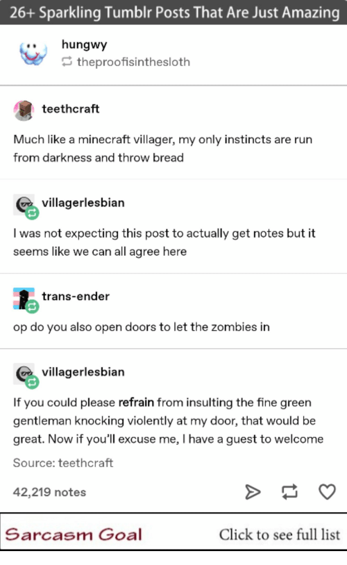 throw: 26+ Sparkling Tumblr Posts That Are Just Amazing  ..hungwy  theproofisinthesloth  teethcraft  Much like a minecraft villager, my only instincts are rurn  from darkness and throw bread  villagerlesbian  I was not expecting this post to actually get notes but it  seems like we can all agree here  trans-ender  op do you also open doors to let the zombies in  villagerlesbian  If you could please refrain from insulting the fine green  gentleman knocking violently at my door, that would be  great. Now if you'll excuse me, I have a guest to welcome  Source: teethcraft  42,219 notes  Sarcasm Goal  Click to see full list