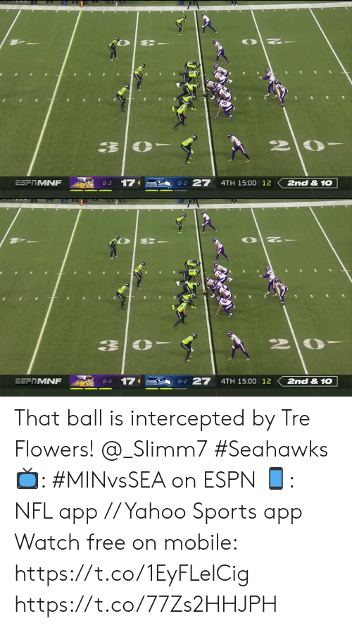 Espn, Memes, and Nfl: 27  17  2nd &1O  ESFRMNF  4TH 15:00 12  8-3  9-2   27  2nd &1O  17  ESFRMNF  4TH 15:00 12  8-3  9-2 That ball is intercepted by Tre Flowers! @_Slimm7 #Seahawks  📺: #MINvsSEA on ESPN 📱: NFL app // Yahoo Sports app Watch free on mobile: https://t.co/1EyFLelCig https://t.co/77Zs2HHJPH
