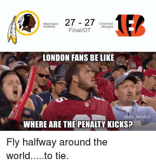 washington redskins: 27 27  Cincinnati  Washington  Redskins  Bengals  Final/OT  LONDON FANS BE LIKE  ONFL MEMES  WHERE ARE THE PENALTY KICKS? Fly halfway around the world.....to tie.