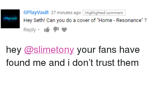 "resonance: 27 minutes ago Highlighted comment  GPlayVault  Hey Seth! Can you do a cover of ""Home - Resonance?  Reply  GPlayvau <p>hey <a href=""https://tmblr.co/mHmbk98UW1is_-ldFuzCwUg"">@slimetony</a> your fans have found me and i don't trust them</p>"
