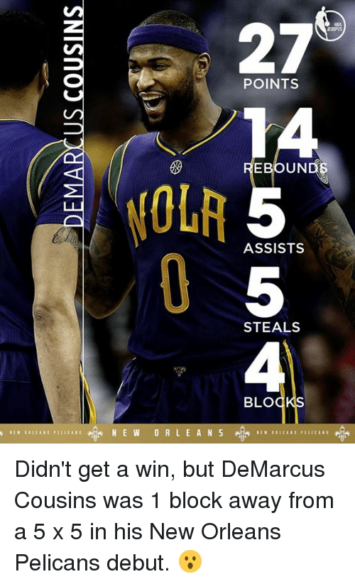 pelican: 27  POINTS  EBOUND  ASSISTS  STEALS  BLO  N E W O R L E A N S Didn't get a win, but DeMarcus Cousins was 1 block away from a 5 x 5 in his New Orleans Pelicans debut. 😮