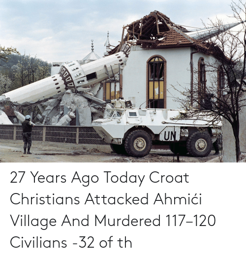 Civilians: 27 Years Ago Today Croat Christians Attacked Ahmići Village And Murdered 117–120 Civilians -32 of th