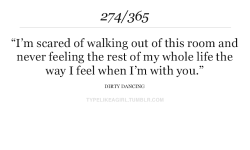 "my-whole-life: 274/365  ""I'm scared of walking out of this room and  never feeling the rest of my whole life the  way I feel when I'm with you.""  DIRTY DANCING  TYPELIKEAGIRL.TUMBLR.COM"