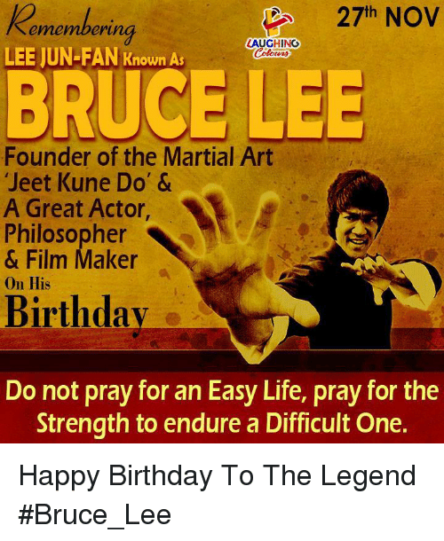 great actor: 27th NOV  ememberi  erung  LAUGHING  LEE JUN-FAN Known As  BRUCE LEE  Founder of the Martial Art  Jeet Kune Do' &  A Great Actor,  Philosopher  & Film Maker  On His  Birthdav  Do not pray for an Easy Life, pray for the  Strength to endure a Difficult One. Happy Birthday To The Legend #Bruce_Lee