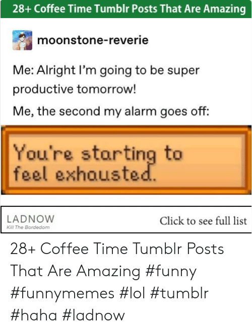 Click, Funny, and Lol: 28+ Coffee Time Tumblr Posts That Are Amazing  moonstone-reverie  Me: Alright I'm going to be super  productive tomorrow!  Me, the second my alarm goes off:  You're starting to  feel exhouste  LADNOW  Click to see full list  Kill The Bordedom 28+ Coffee Time Tumblr Posts That Are Amazing #funny #funnymemes #lol #tumblr #haha #ladnow