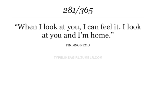 "Finding Nemo: 281/365  ""When I look at you, I can feel it. I look  at you and I'm home.""  FINDING NEMO  TYPELIKEAGIRL.TUMBLR.COM"