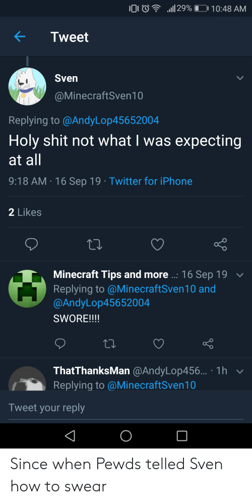 Telled: 29%I  10:48 AM  Tweet  Sven  @MinecraftSven10  Replying to @AndyLop45652004  Holy shit not what I was expecting  at all  9:18 AM 16 Sep 19 Twitter for iPhone  2 Likes  Minecraft Tips and more..: 16 Sep 19  Replying to @MinecraftSven10 and  @AndyLop45652004  SWORE!!!!  ThatThanksMan @AndyLop456... 1h  Replying to @MinecraftSven10  Tweet your reply Since when Pewds telled Sven how to swear