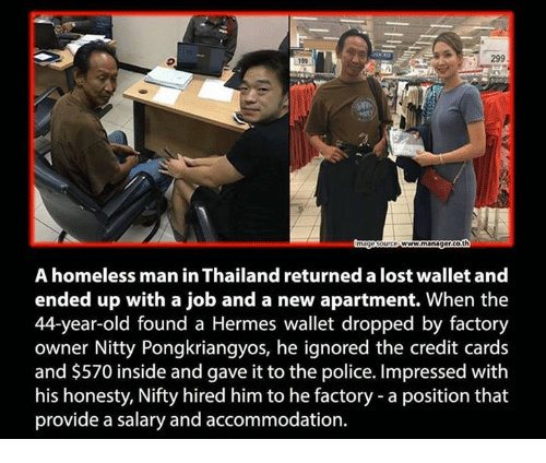 accommodating: 299  1990  www manager Goth  A homeless man in Thailand returned a lost wallet and  ended up with a job and a new apartment. When the  44-year-old found a Hermes wallet dropped by factory  owner Nitty Pongkriangyos, he ignored the credit cards  and $570 inside and gave it to the police. Impressed with  his honesty, Nifty hired him to he factory a position that  provide a salary and accommodation.