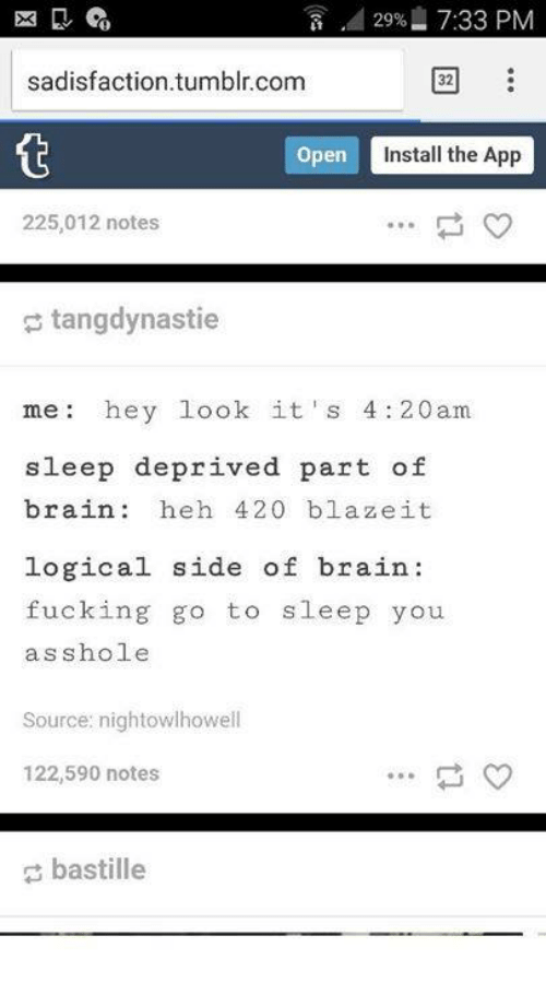 bastille: 2996 7:33 PM  sadisfaction.tumblr.com  32  open  Install the App  225,012 notes  tangdynastie  me hey look it' s 4:20am  sleep deprived part of  brain heh 420 blaze it  logical side of brain  fucking go to  sleep you  asshole  Source: nightowlhowell  122,590 notes  bastille