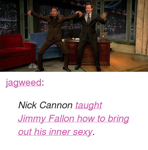 """nick cannon: 2a <p><a class=""""tumblr_blog"""" href=""""http://jagweed.tumblr.com/post/55613760595/nick-cannon-taught-jimmy-fallon-how-to-bring-out"""" target=""""_blank"""">jagweed</a>:</p> <blockquote> <p><em>Nick Cannon <a href=""""http://www.latenightwithjimmyfallon.com/video/nick-cannon-and-jimmy-do-the-me-sexy-dance/n38889/"""" target=""""_blank"""">taught Jimmy Fallon how to bring out his inner sexy</a>.</em></p> </blockquote>"""