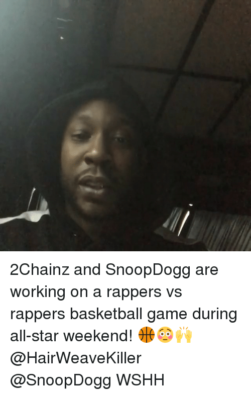 2chainz: 2Chainz and SnoopDogg are working on a rappers vs rappers basketball game during all-star weekend! 🏀😳🙌 @HairWeaveKiller @SnoopDogg WSHH