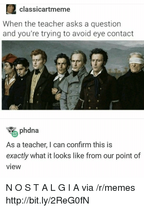 O S: 2classicartmeme  When the teacher asks a question  and you're trying to avoid eye contact  phdna  As a teacher, I can confirm this is  exactly what it looks like from our point of  view N O S T A L G I A via /r/memes http://bit.ly/2ReG0fN