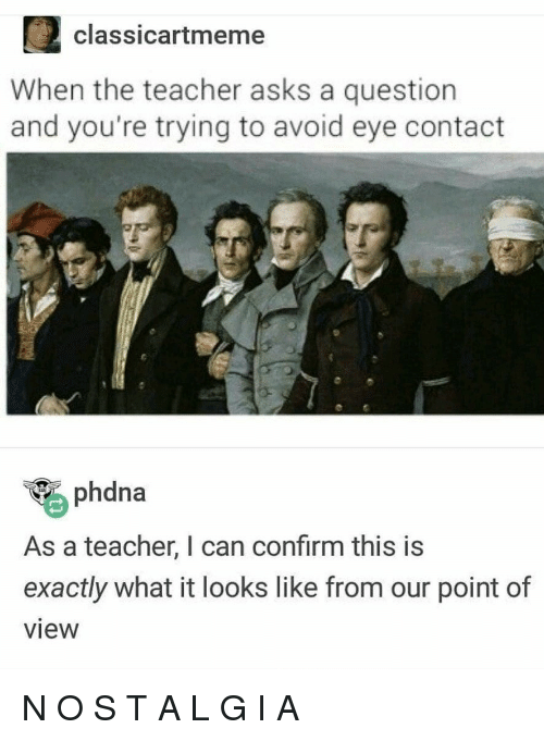 O S: 2classicartmeme  When the teacher asks a question  and you're trying to avoid eye contact  phdna  As a teacher, I can confirm this is  exactly what it looks like from our point of  view N O S T A L G I A