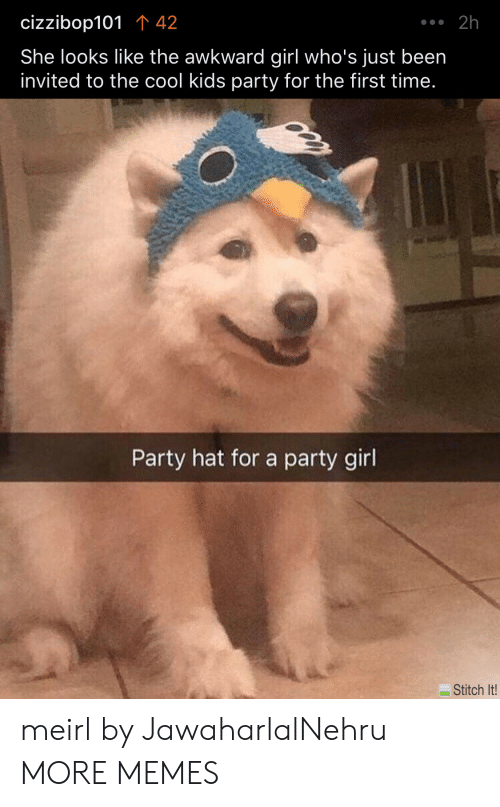 cool kids: .2h  cizzibop101 42  She looks like the awkward girl who's just been  invited to the cool kids party for the first time.  Party hat for a party girl  Stitch It! meirl by JawaharlalNehru MORE MEMES