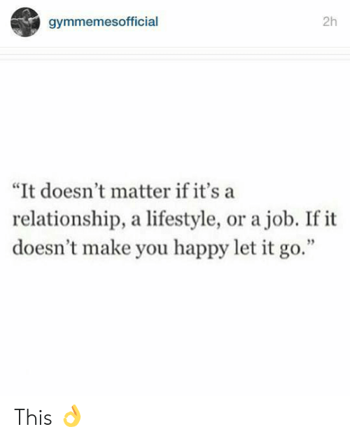 """Happy, Let It Go, and Lifestyle: 2h  gymmemesofficial  """"It doesn't matter if it's a  relationship, a lifestyle, or a job. If it  doesn't make you happy let it go."""" This 👌"""
