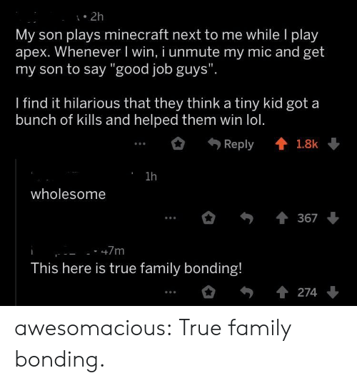 "Family, Lol, and Minecraft: . 2h  My son plays minecraft next to me while l play  apex. Whenever I win, i unmute my mic and get  my son to say ""good job guys""  I find it hilarious that they think a tiny kid got a  bunch of kills and helped them win lol.  Reply會1.8k  1h  wholesome  367  This here is true family bonding! awesomacious:  True family bonding."