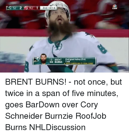 Cori: 2nd 12:14  2nd goal today (24)  D BRENT  88 BURNS 7:46  1OTHICAREER MULTI-GOAL GAME BRENT BURNS! - not once, but twice in a span of five minutes, goes BarDown over Cory Schneider Burnzie RoofJob Burns NHLDiscussion