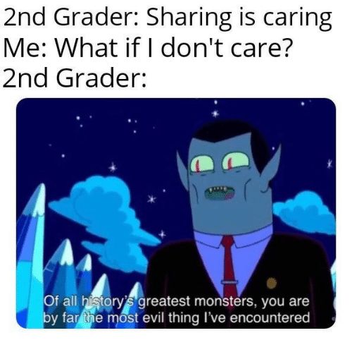caring: 2nd Grader: Sharing is caring  Me: What if I don't care?  2nd Grader:  Of all history's greatest monsters, you are  by far the most evil thing I've encountered