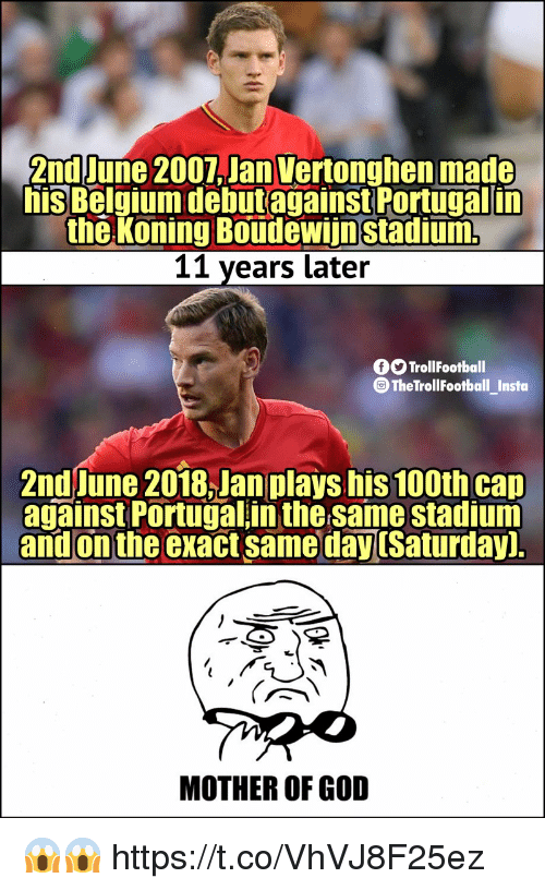mother of god: 2nd June 2007,Jan Vertonghen made  his Belmiumdebutagainst Portugal in  the Koning Boudewiinstadium  11 years later  O TrollFootball  @TheTrollFootball_Instoa  2nd June 2018,Jan plays his 100th cap  against Portugal in the same stadium  and on the exact same dayuSaturday]  MOTHER OF GOD 😱😱 https://t.co/VhVJ8F25ez