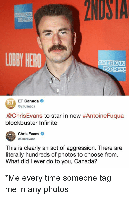 Aggression: 2NDSTA  EXPRES  LOBY HERO  AMERICAN  EXPRES  E ET Canada  @ETCanada  @ChrisEvans to star in new #AntoineFuqua  blockbuster Infinite  Chris Evans  @ChrisEvans  This is clearly an act of aggression. There are  literally hundreds of photos to choose from.  What did I ever do to you, Canada? *Me every time someone tag me in any photos