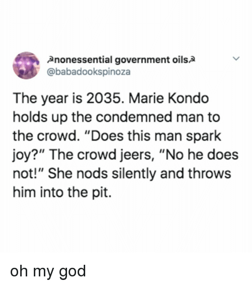 "God, Oh My God, and Relatable: 2nonessential government oils2  @babadookspinoza  The year is 2035. Marie Kondo  holds up the condemned man to  the crowd. ""Does this man spark  joy?"" The crowd jeers, ""No he does  not!"" She nods silently and throws  him into the pit. oh my god"