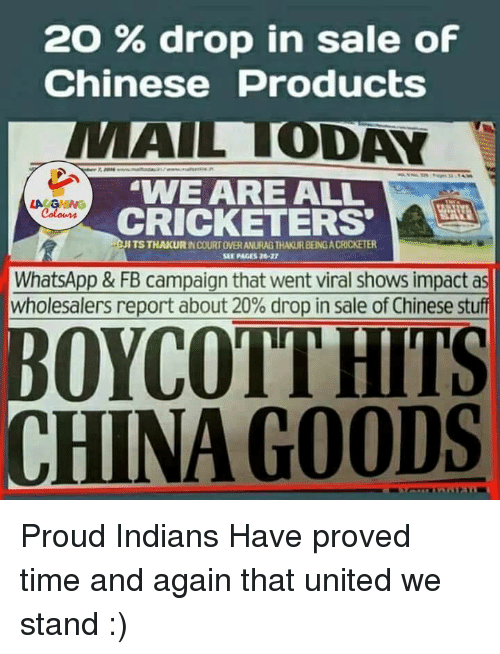 United We Stand: 2O drop in sale of  Chinese Products  ALL ODAY  WE ARE ALL  CRICKETERS  ITSTHAKURINCOURTOVERANURAGTHAKURBEING ACRICKETER  WhatsApp & FB campaign that went viral shows impact as  wholesalers report about 20% drop in sale of Chinese stuff  OYCOTTHITS  CHINA GOODS Proud  Indians Have proved time and again that united we stand :)