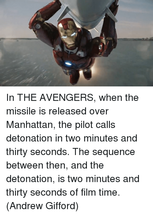 detonation: 2P In THE AVENGERS, when the missile is released over Manhattan, the pilot calls detonation in two minutes and thirty seconds. The sequence between then, and the detonation, is two minutes and thirty seconds of film time.  (Andrew Gifford)