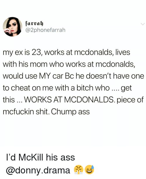 Ass, Bitch, and Funny: @2phonefarrah  my ex is 23, works at mcdonalds, lives  with his mom who works at mcdonalds,  would use MY car Bc he doesn't have one  to cheat on me with a bitch who..get  this WORKS AT MCDONALDS. piece of  mcfuckin shit. Chump ass I'd McKill his ass @donny.drama 😤😅