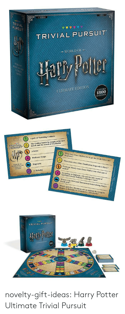 tch: 2PLAYERS  TR  AL  TRIVIAL PURSUIT  WORLD OF  ULTIMATE EDITION  FEATURES  1800  QUESTIOS   A pair of Vanishing Cabinets  The Golden Snitch he caught at his first  tch and the sword of Gryffindor  PURSUOT  6  A ferret  What does Draco Malfoy use to get the Death Eaters into  Hogwarts?  What items does Albus Dumbledore bequeath to Harry?  Professor Moody turns Draco Malfoy into what type of  Professor Snape  Hogwarts  HORLDo  animal?  UETIMATE  a) Relashlo  According to Griphook, who put the fake sword of  Gryffindor inside Bellatrix Lestrange's vault?  Where is the Triwizard Tournament hosted during Harry's  fourth year?  Which spell does Hermione use to unchain the Gringotts  dragon: a) Relashio b) Alohomora c) Bombarda?   TRIVIAL PURSUIT  800 novelty-gift-ideas:  Harry Potter Ultimate Trivial Pursuit