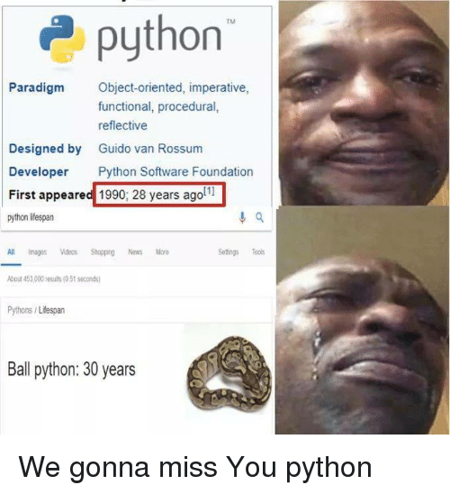 gonna miss you: 2python  Paradigm Object-oriented, imperative,  functional, procedural,  reflective  Guido van Rossum  Designed by  Developer Python Software Foundation  First appeared 1990; 28 years agol1  Pat  All imagesos Shopping News More  bout 453,000 results (0.51 seconds  Pythons/Lifespan  Setings Tools  Ball python: 30 years We gonna miss You python